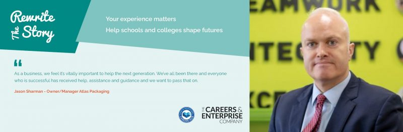 """Image of enterprise advisor, Jason Sharman. The text on the image reads: 2Rewrite the story. Your experience matters. Help schools and colleges shape futures. As a business, we feel it is vitally important to help the next geneeration. We've all been there and everyone who is successful has received help, assistance and guidance and we want to pass that on"""" Jason Sharman - owner/ manager Atlas Packaging"""""""
