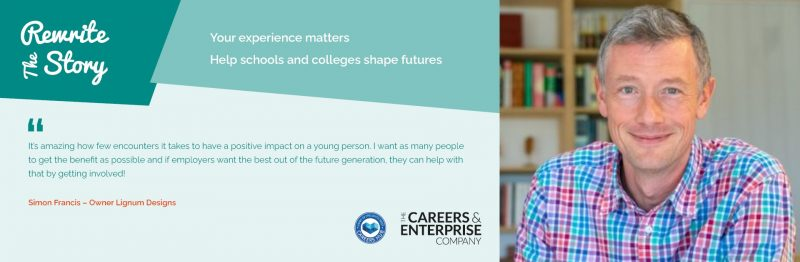 """Image of a man in a brightly coloured shirt. The text on the image reads: """"Rewrite the story. Your experience matters. Help schools and colleges shape futures. It's amazing to see how few encounters it takes to have a positive impact on a young person. I want as many people to get the benefit as possible and if employers want the best out of the future generation, they can help with that by getting involved!"""" Simon Francis - Owner Lignum Designs."""