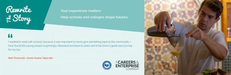 """Image shows a man pouring a cocktail. The text on the image reads: Rewrite the story. Your experience matters. Help schools and colleges shape futures. """"I wanted to work with schools because it was important to me to give something back to the community. I initially got involved running a workshop with the students, making non-alcoholic cocktails. The school approached me about the Enterprise Adviser role and I was happy to help, it's a new journey for me."""" Matt Thackwell - owner Kazbar Tapas Bar"""