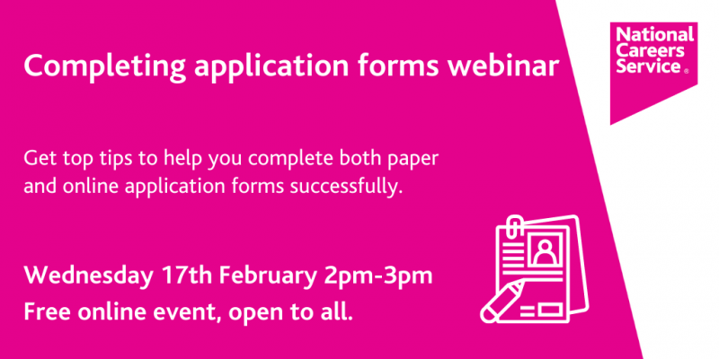 """The white text on a pink background reads """"completing application forms webinar - get top tips to help you complete both paper and online application forms successfully. Wednesday 17 February 2 - 3pm. Free Online event, open to all."""""""