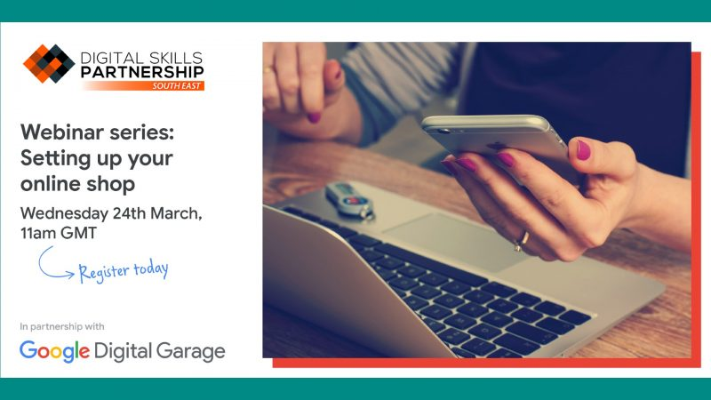 "The image shows a woman working on a laptop and looking at her mobile phone. The image shows the Digital Skills Partnership Logo and the Google Digital Garage Logo. The text on the image reads ""Webinar series: Setting up your online shop - Wednesday 24 March, 11am GMT. Register today"""