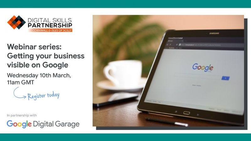 "The image shows the google search engine on a laptop computer. The Digital Skills Partnership logo and the Google Digital Garage logos are shown. The text on the image reads ""Webinar series: getting your business visible on Google. Wednesday 10 March, 11am GMT. Register today."""