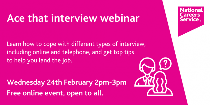 """The white text on the pink background reads """"Ace that interview webinar - Learn how to cope with different types of interview, including online and telephone, and get top tips to help you land the job. Wednesday 24 February 2 - 3pm. Free online event, open to all."""""""